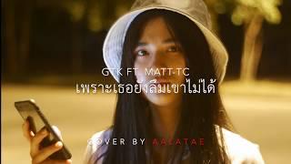GTK -  เพราะเธอยังลืมเขาไม่ได้  FT.  MATT TC [ COVER AALATAE ]