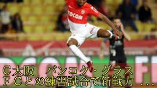 C大阪 バンコク・グラスFCとの練習試合で新戦力テスト