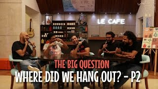 SnG: Where did we hang out? - Part 2 | The Big Question Ep 52 | Video Podcast