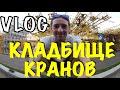 VLOG: КЛАДБИЩЕ БАШЕННЫХ КРАНОВ / Лабецкий Егор