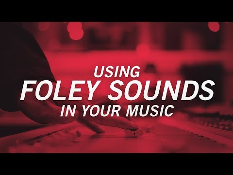 USING FOLEY SOUNDS IN YOUR MUSIC
