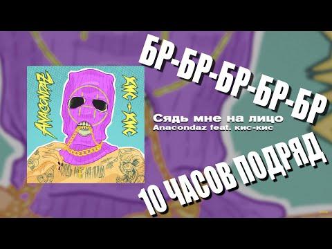 Anacondaz feat. кис-кис — Сядь мне на лицо, но делают БР-БР-БР-БР-БР 10 часов подряд