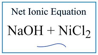 How to Write the Net Ionic Equation for NaOH + NiCl2 = NaCl + Ni(OH)2
