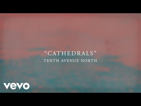 Tenth Avenue North - Cathedrals (Official Lyric Video)