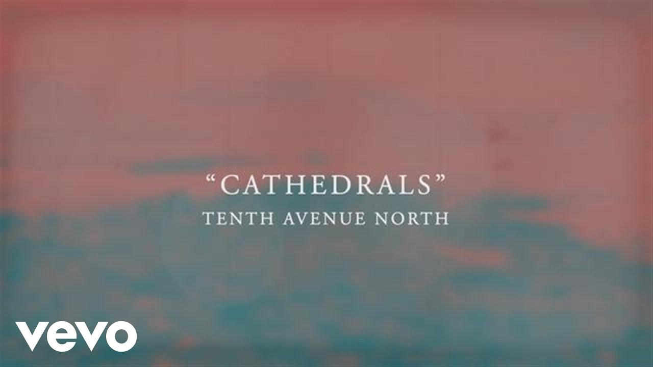 Tenth Avenue North Cathedrals Official Lyric Video