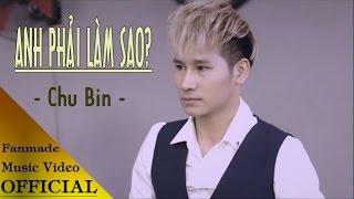 Anh Phải Làm Sao - Chu Bin [Video Sub+Kara OFFICIAL]