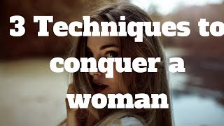 3 Techniques to conquer a woman...