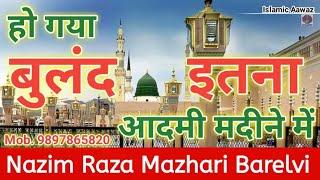 Naat - हो गया बुलंद इतना आदमी मदीने में Ho Gaya Buland itna | Nazim Raza Mazhari Barelvi Naat Online