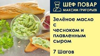 Зелёное масло с чесноком и плавленным сыром . Рецепт от шеф повара Максима Григорьева