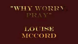 """Why Worry, Pray""- Louise McCord"