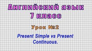 Английский язык 7 класс (Урок№2 - Present Simple vs Present Continuous.)