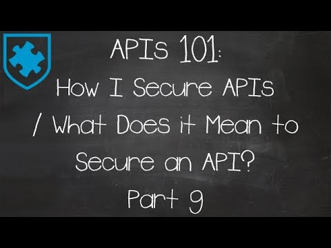 APIs 101: How I Secure APIs / What Does it Mean to Secure an API? Part 9