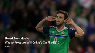 Gala Freed From Desire Wave Pressure Will Grigg's On Fire Edit