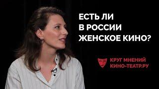 Круг мнений Кино-Театр.Ру – Есть ли в России женское кино?