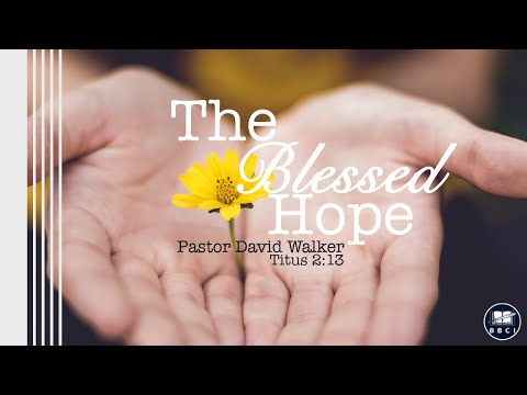 Pastor David Walker - The Blessed Hope (Titus 2:13)