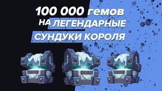 100 000 ГЕМОВ НА ЛЕГЕНДАРНЫЕ СУНДУКИ КОРОЛЯ | CLASH ROYALE