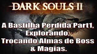 Dark Souls 2, Detonado #13. A Bastilha Perdida Part1, Explorando, Trocando Almas de Boss & Magias.