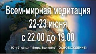 Всем-мирная медитация о мире. Продолжение 2 . World meditation on peace. From 22 to 23 June.