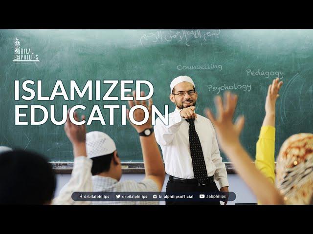 Islamized Education - Dr. Bilal Philips