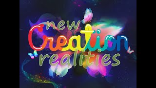 New Creation Realities Part 1