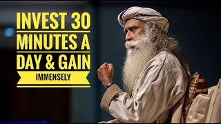 You need only 30 minutes of your day to start gaining immensely in life-Don't make excuses-Sadhguru