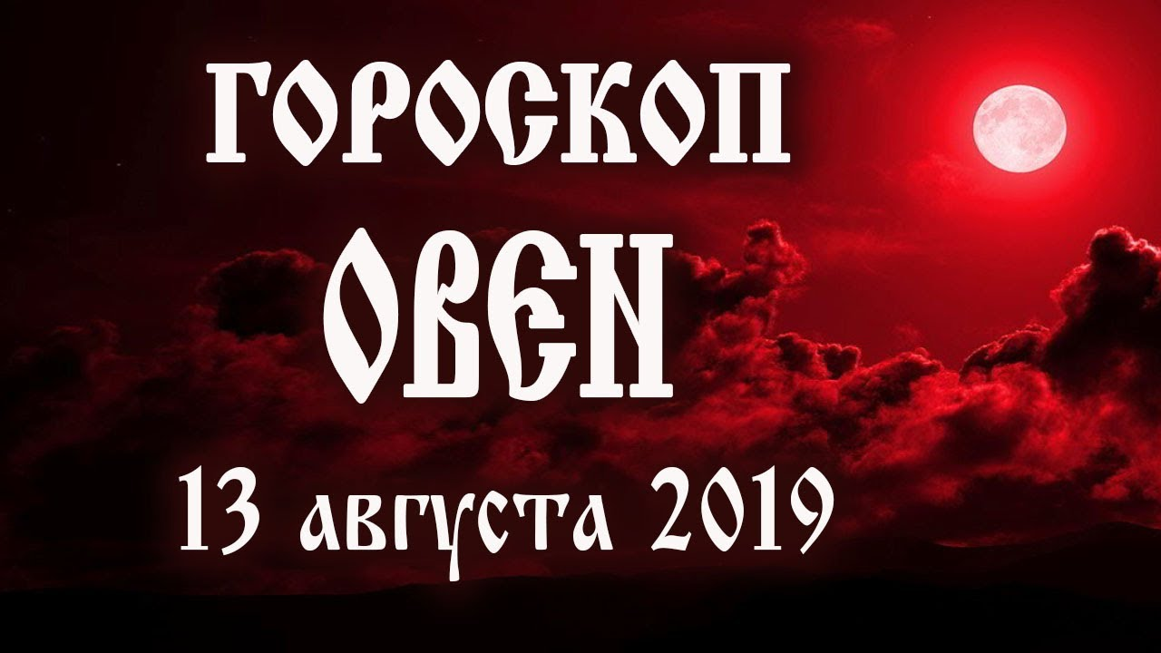 Гороскоп на сегодня 13 августа 2019 года Овен ♈ Полнолуние через 2 дня