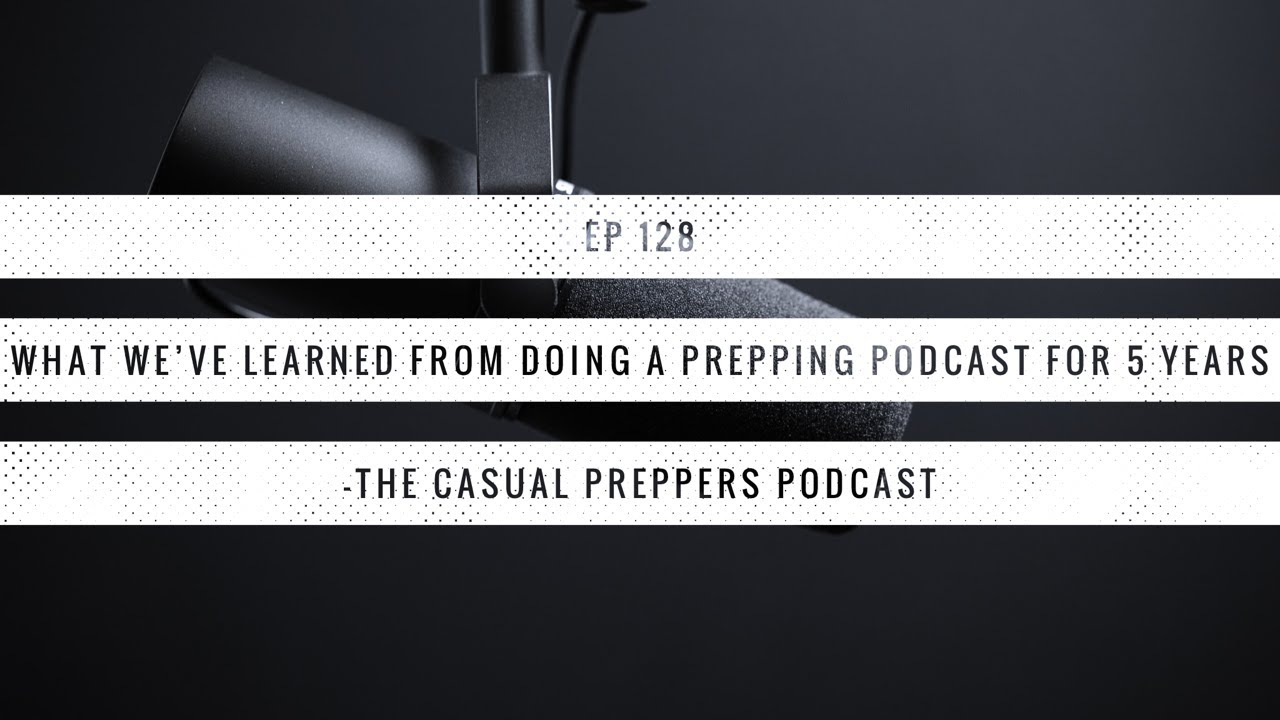 What We've Learned From Doing a Prepping Podcast for 5 Years - Ep 128