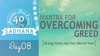 Mantra to Overcome Greed - Je Jug Chare Arja | DAY 08 of 40 DAY SADHANA