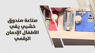 زينة أبو خلف وأحمد سعدالدين - صناعة صندوق خشبي يقي الأطفال الإدمان الرقمي
