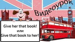 Видеоурок по английскому языку: Give her that book!  или Give that book to her!