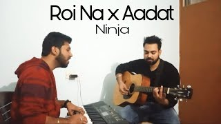 Roi Na x Aadat | Ninja | Punjabi Song 2017 | Cover by SWAR