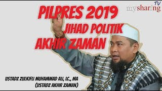 Pilpres 2019, Jihad Politik Akhir Zaman - Ustd Zulkifli M. Ali