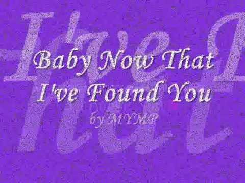 Baby now that i've found you lyrics MYMP