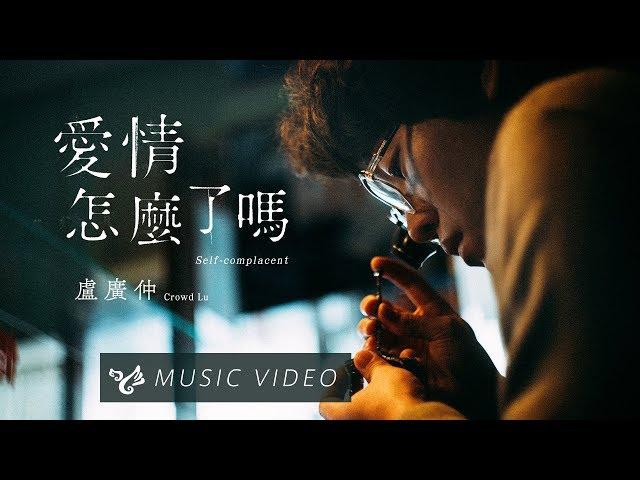 盧廣仲 Crowd Lu【愛情怎麼了嗎 Self-complacent】Official Music Video