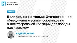 Лекция А. Зубова «Великая, но не только Отечественная: объединение союзников в борьбе с нацизмом»