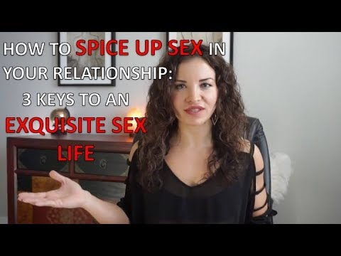 How to Spice Up Sex in your Relationship: 3 keys to an EXQUISITE SEX LIFE