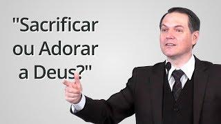 """""""Sacrificar ou Adorar a Deus?"""" - Sérgio Lima"""