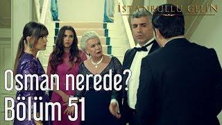 İstanbullu Gelin 51. Bölüm - Osman Nerede?