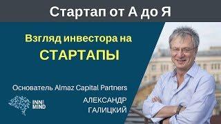 Взгляд инвестора на стартапы. Александр Галицкий - #СтартапОтАДоЯ
