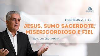 Jesus, Sumo Sacerdote, Misericordioso e Fiel (Hebreus 2.5-18) • Rev. Lutero Rocha