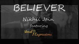 Believer - Imagine Dragons | Cover (Nikhil Jain ft. Vocal Expressions)