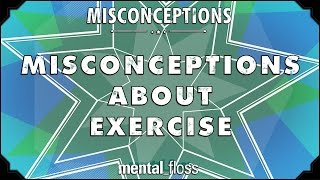 Misconceptions about Exercise - mental_floss on YouTube (Ep. 9)