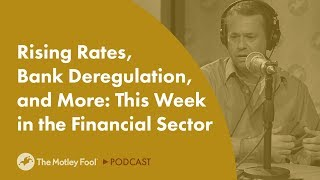 Rising Rates, Bank De-Regulation, and More: This Week In The Financial Sector