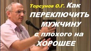Торсунов О.Г. Как ПЕРЕКЛЮЧИТЬ МУЖЧИНУ с плохого на ХОРОШЕЕ