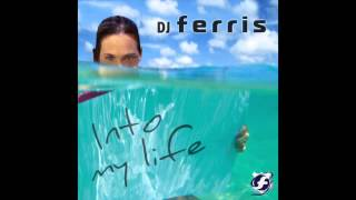 DJ FERRIS - INTO MY LIFE (ORIGINAL MIX)