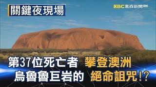 第37位死亡者 攀登澳洲烏魯魯巨岩的絕命詛咒!? Part3《關鍵夜現場》