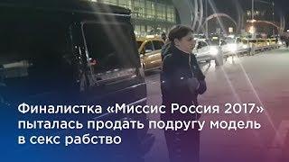 Финалистка «Миссис Россия 2017» пыталась продать подругу модель в секс рабство