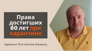 Права достигших 60 лет при карантине | Адвокат Ростислав Кравец