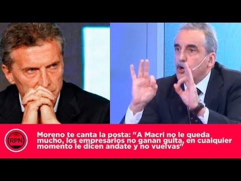 """Moreno te canta la posta: """"Los empresarios no ganan con Macri, en cualquier momento lo echan"""""""