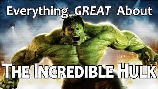 Everything GREAT About The Incredible Hulk!